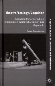 Teemu Paavolainen: Theatre/Ecology/Cognition. Theorizing Performer-Object Interaction in Grotowski, Kantor, and Meyerhold. Palgrave MacMilan, 2012.