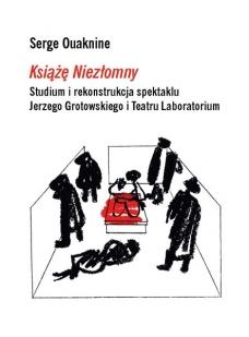 """""""Książę Niezłomny"""". Studium i rekonstrukcja spektaklu Jerzego Grotowskiego i Tea"""