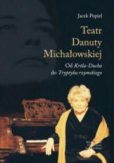 Teatr Danuty Michałowskiej. Od Króla-Ducha do Tryptyku rzymskiego
