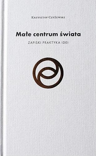 Krzysztof Czyżewski, Małe centrum świata. Zapiski praktyka idei