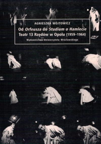 """Od """"Orfeusza"""" do """"Studium o Hamlecie"""". Teatr 13 Rzędów w Opo"""