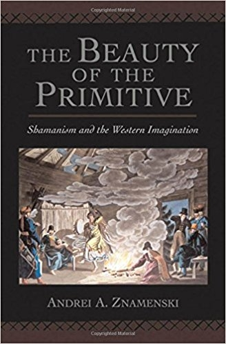 Andrei A. Znamenski  The Beauty of the Primitive: Shamanism and Western Imaginat